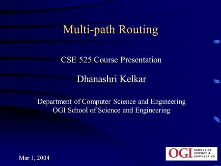 Mar 1, 2004 Multi-path Routing CSE 525 Course Presentation Dhanashri Kelkar Department of Computer Science and Engineering OGI School of Science and Engineering.