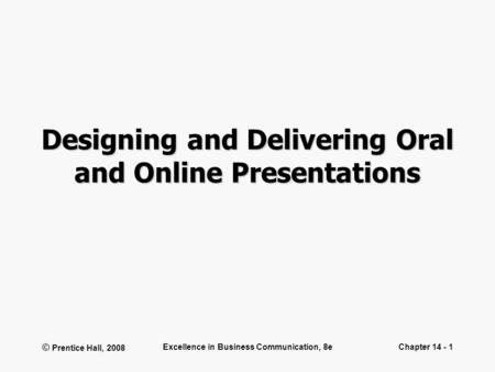 © Prentice Hall, 2008 Excellence in Business Communication, 8eChapter 14 - 1 Designing and Delivering Oral and Online Presentations.