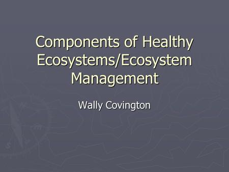 Components of Healthy Ecosystems/Ecosystem Management Wally Covington.