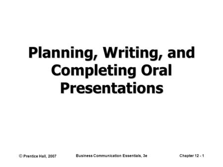 © Prentice Hall, 2007 Business Communication Essentials, 3eChapter 12 - 1 Planning, Writing, and Completing Oral Presentations.