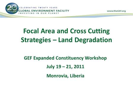 Focal Area and Cross Cutting Strategies – Land Degradation GEF Expanded Constituency Workshop July 19 – 21, 2011 Monrovia, Liberia.
