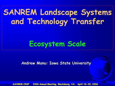SANREM Landscape Systems and Technology Transfer Ecosystem Scale SANREM CRSP 2006 Annual Meeting, Blacksburg, VA. April 18-20, 2006 Andrew Manu: Iowa State.
