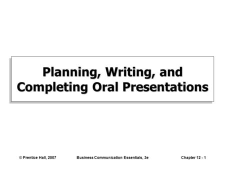 © Prentice Hall, 2007Business Communication Essentials, 3eChapter 12 - 1 Planning, Writing, and Completing Oral Presentations.