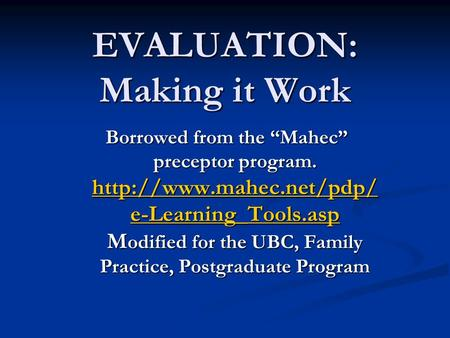 "EVALUATION: Making it Work Borrowed from the ""Mahec"" preceptor program.  e-Learning_Tools.asp M odified for the UBC, Family Practice,"
