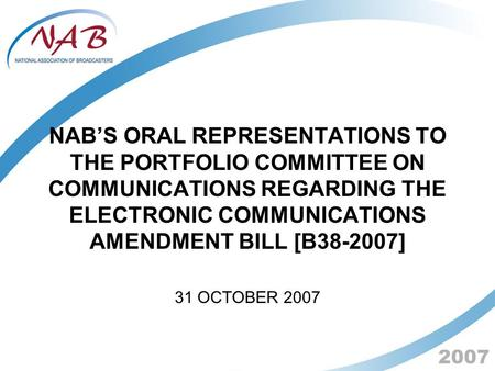 2007 NAB'S ORAL REPRESENTATIONS TO THE PORTFOLIO COMMITTEE ON COMMUNICATIONS REGARDING THE ELECTRONIC COMMUNICATIONS AMENDMENT BILL [B38-2007] 31 OCTOBER.