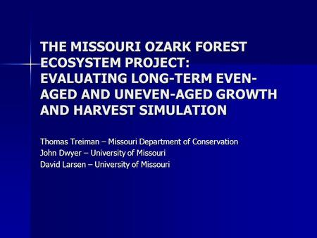 THE MISSOURI OZARK FOREST ECOSYSTEM PROJECT: EVALUATING LONG-TERM EVEN- AGED AND UNEVEN-AGED GROWTH AND HARVEST SIMULATION Thomas Treiman – Missouri Department.