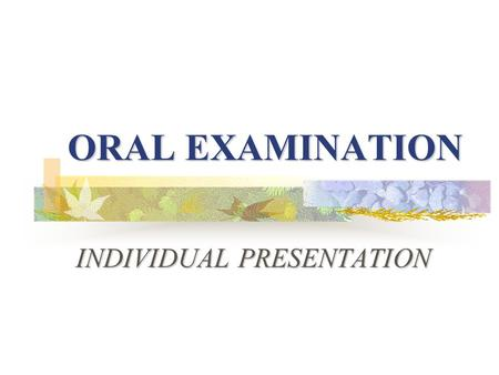 ORAL EXAMINATION INDIVIDUAL PRESENTATION What you should know about Part one? What is an individual presentation? What is an individual presentation?