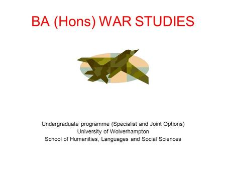 BA (Hons) WAR STUDIES Undergraduate programme (Specialist and Joint Options) University of Wolverhampton School of Humanities, Languages and Social Sciences.