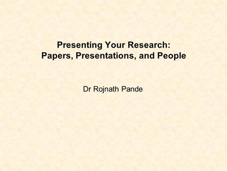 Presenting Your Research: Papers, Presentations, and People Dr Rojnath Pande.