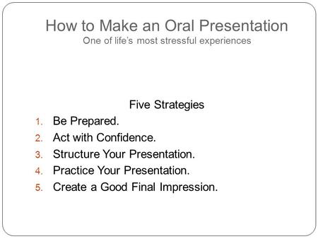 How to Make an Oral Presentation One of life's most stressful experiences Five Strategies 1. Be Prepared. 2. Act with Confidence. 3. Structure Your Presentation.