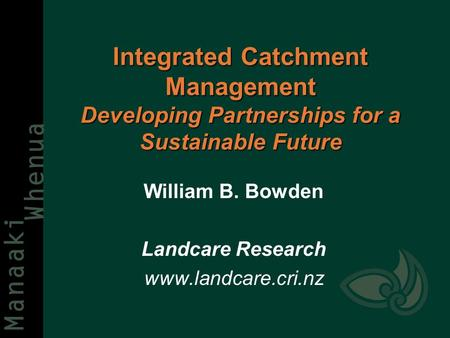 Integrated Catchment Management Developing Partnerships for a Sustainable Future William B. Bowden Landcare Research www.landcare.cri.nz.