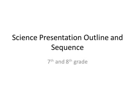 Science Presentation Outline and Sequence 7 th and 8 th grade.