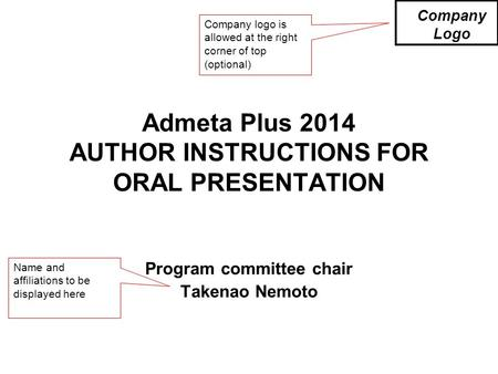 Admeta Plus 2014 AUTHOR INSTRUCTIONS FOR ORAL PRESENTATION Program committee chair Takenao Nemoto Company Logo Company logo is allowed at the right corner.