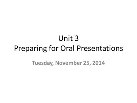 Unit 3 Preparing for Oral Presentations Tuesday, November 25, 2014.
