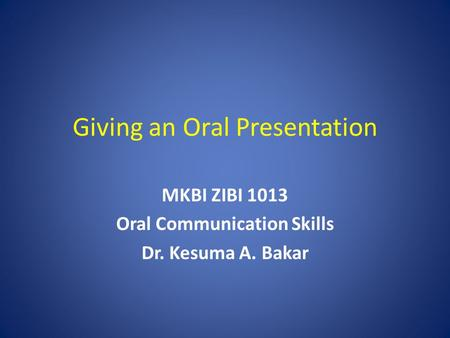 Giving an Oral Presentation MKBI ZIBI 1013 Oral Communication Skills Dr. Kesuma A. Bakar.