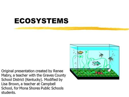 ECOSYSTEMS Original presentation created by Renee Mabry, a teacher with the Graves County School District (Kentucky). Modified by Lisa Brown, a teacher.