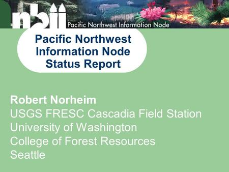 Pacific Northwest Information Node Status Report Robert Norheim USGS FRESC Cascadia Field Station University of Washington College of Forest Resources.
