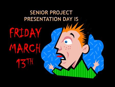 FRIDAY MARCH 13 TH. Senior Project Presentation Ellen Steigman 13 March 2015.