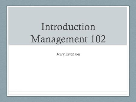 Introduction Management 102 Jerry Estenson. Structure Blue Track Content Focus Crimson Track Content Skills Application.