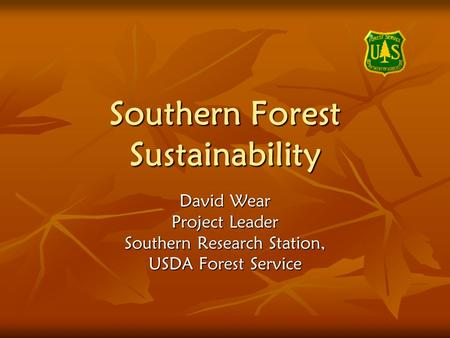Southern Forest Sustainability David Wear Project Leader Southern Research Station, USDA Forest Service.
