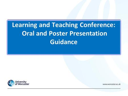 Learning and Teaching Conference: Oral and Poster Presentation Guidance.