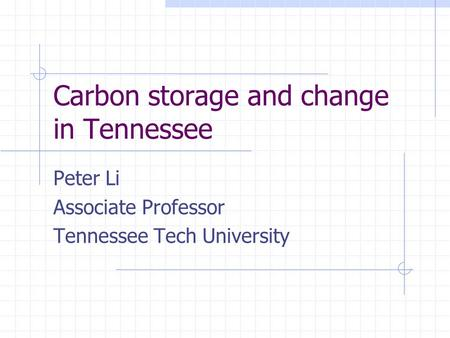 Carbon storage and change in Tennessee Peter Li Associate Professor Tennessee Tech University.