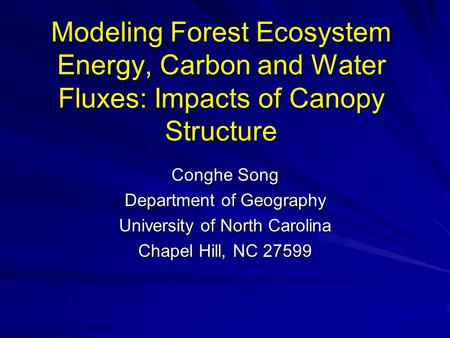 Modeling Forest Ecosystem Energy, Carbon and Water Fluxes: Impacts of Canopy Structure Conghe Song Department of Geography University of North Carolina.