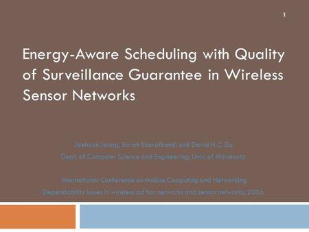Energy-Aware Scheduling with Quality of Surveillance Guarantee in Wireless Sensor Networks Jaehoon Jeong, Sarah Sharafkandi and David H.C. Du Dept. of.