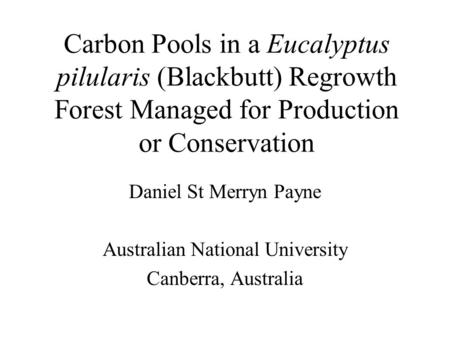 Carbon Pools in a Eucalyptus pilularis (Blackbutt) Regrowth Forest Managed for Production or Conservation Daniel St Merryn Payne Australian National University.