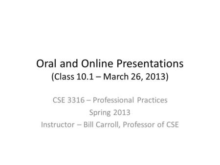 Oral and Online Presentations (Class 10.1 – March 26, 2013) CSE 3316 – Professional Practices Spring 2013 Instructor – Bill Carroll, Professor of CSE.