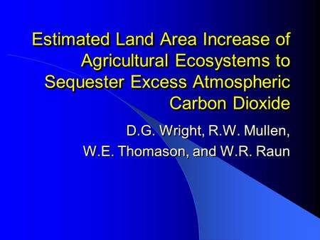 Estimated Land Area Increase of Agricultural Ecosystems to Sequester Excess Atmospheric Carbon Dioxide D.G. Wright, R.W. Mullen, W.E. Thomason, and W.R.