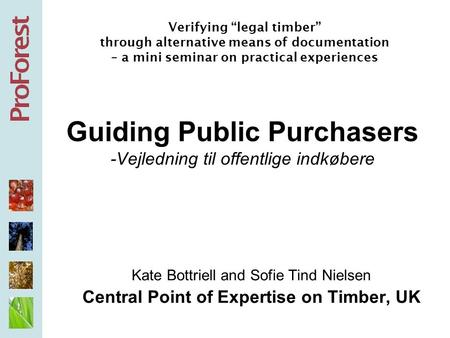 Guiding Public Purchasers -Vejledning til offentlige indkøbere Kate Bottriell and Sofie Tind Nielsen Central Point of Expertise on Timber, UK Verifying.