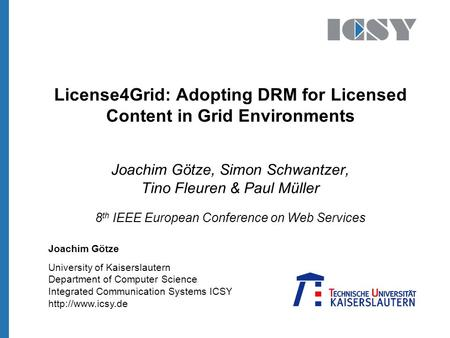 University of Kaiserslautern Department of Computer Science Integrated Communication Systems ICSY  License4Grid: Adopting DRM for Licensed.