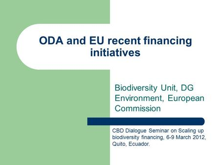 ODA and EU recent financing initiatives Biodiversity Unit, DG Environment, European Commission CBD Dialogue Seminar on Scaling up biodiversity financing,