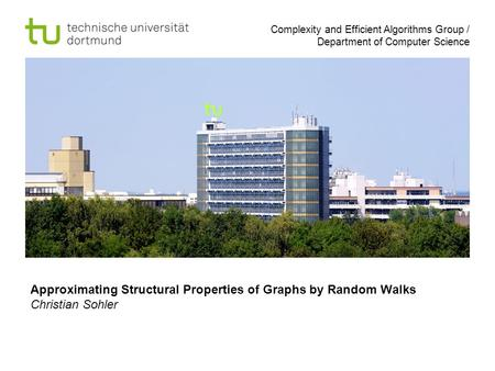 Complexity and Efficient Algorithms Group / Department of Computer Science Approximating Structural Properties of Graphs by Random Walks Christian Sohler.