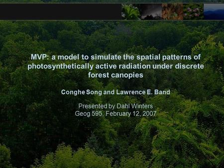MVP: a model to simulate the spatial patterns of photosynthetically active radiation under discrete forest canopies Conghe Song and Lawrence E. Band Presented.