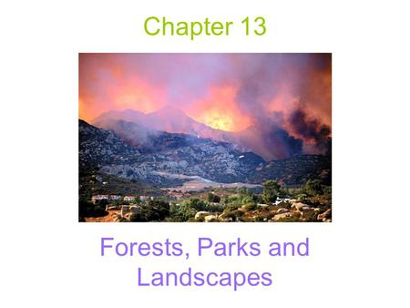 "Chapter 13 Forests, Parks and Landscapes. Two Mindsets of Wildland Fires ""Smokey the Bear"": –All wildfires are bad and are mostly due to people Managing."