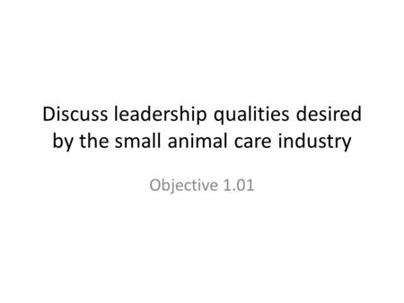 Discuss leadership qualities desired by the small animal care industry Objective 1.01.