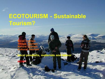 ECOTOURISM - Sustainable Tourism? Rural Tourism Village Tourism Nature Tourism Cultural Tourism Local products, materials and labour HOW?