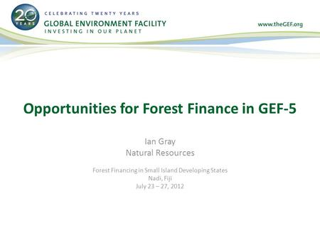 Ian Gray Natural Resources Forest Financing in Small Island Developing States Nadi, Fiji July 23 – 27, 2012 Opportunities for Forest Finance in GEF-5.