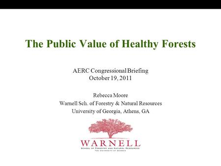 The Public Value of Healthy Forests Rebecca Moore Warnell Sch. of Forestry & Natural Resources University of Georgia, Athens, GA AERC Congressional Briefing.