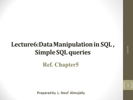 Lecture6:Data Manipulation in SQL, Simple SQL queries Prepared by L. Nouf Almujally Ref. Chapter5 Lecture6 1.