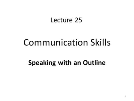 Communication Skills Speaking with an Outline 1 Lecture 25.