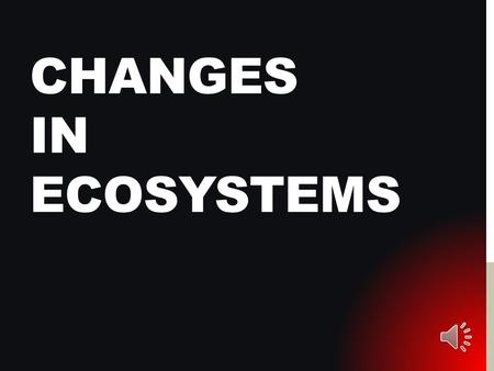 CHANGES IN ECOSYSTEMS CHANGES, CHANGES, CHANGES Change is always occurring in ecosystems. All organisms, including humans, cause change. Two types of.