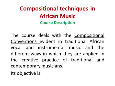 Compositional techniques in African Music Course Description The course deals with the Compositional Conventions evident in traditional African vocal and.