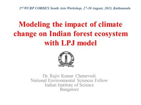 Modeling the impact of climate change on Indian forest ecosystem with LPJ model Dr. Rajiv Kumar Chaturvedi National Environmental Sciences Fellow Indian.