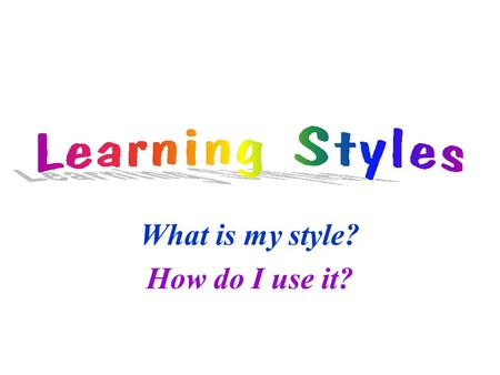 What is my style? How do I use it?. Components of Learning Intake Processing Remembering Applying.