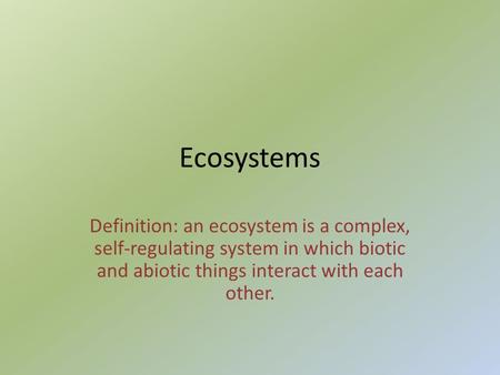 Ecosystems Definition: an ecosystem is a complex, self-regulating system in which biotic and abiotic things interact with each other.