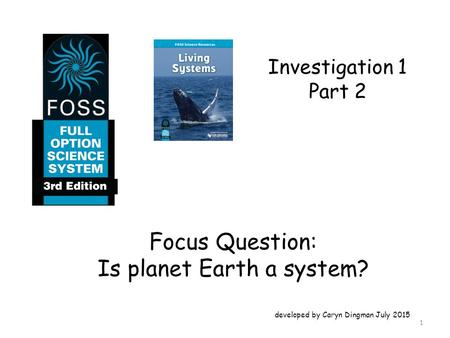 Investigation 1 Part 2 Focus Question: Is planet Earth a system? developed by Caryn Dingman July 2015 1.