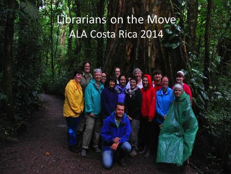 Librarians on the Move ALA Costa Rica 2014. With gratitude to the ALA International Relations Office Michael Dowling and Delin Guerra for all the assistance.
